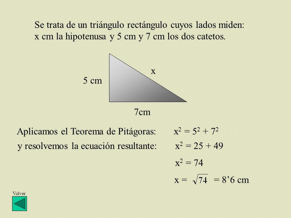 x 7cm 5 cm Se trata de un triángulo rectángulo cuyos lados miden: x cm la hipotenusa y 5 cm y 7 cm los dos catetos. Aplicamos el Teorema de Pitágoras: