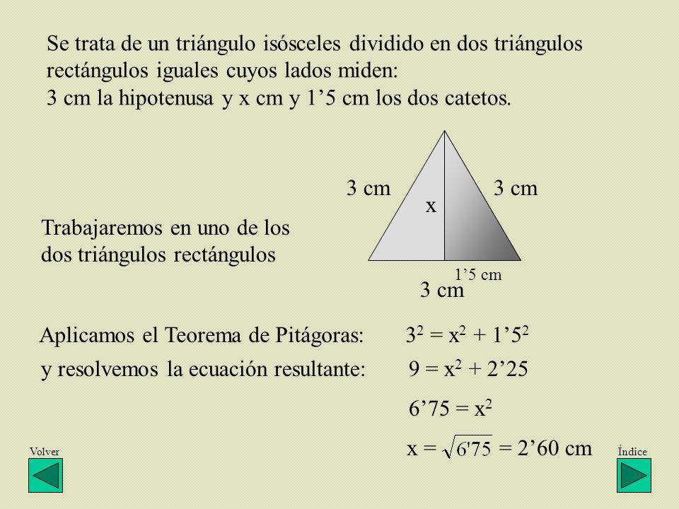 x 3 cm Se trata de un triángulo isósceles dividido en dos triángulos rectángulos iguales cuyos lados miden: 3 cm la hipotenusa y x cm y 15 cm los dos