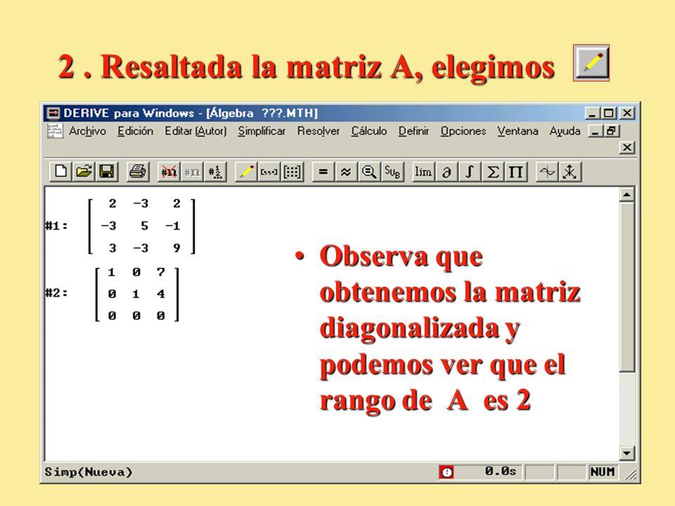 2. Resaltada la matriz A, elegimos Observa que obtenemos la matriz diagonalizada y podemos ver que el rango de A es 2Observa que obtenemos la matriz d