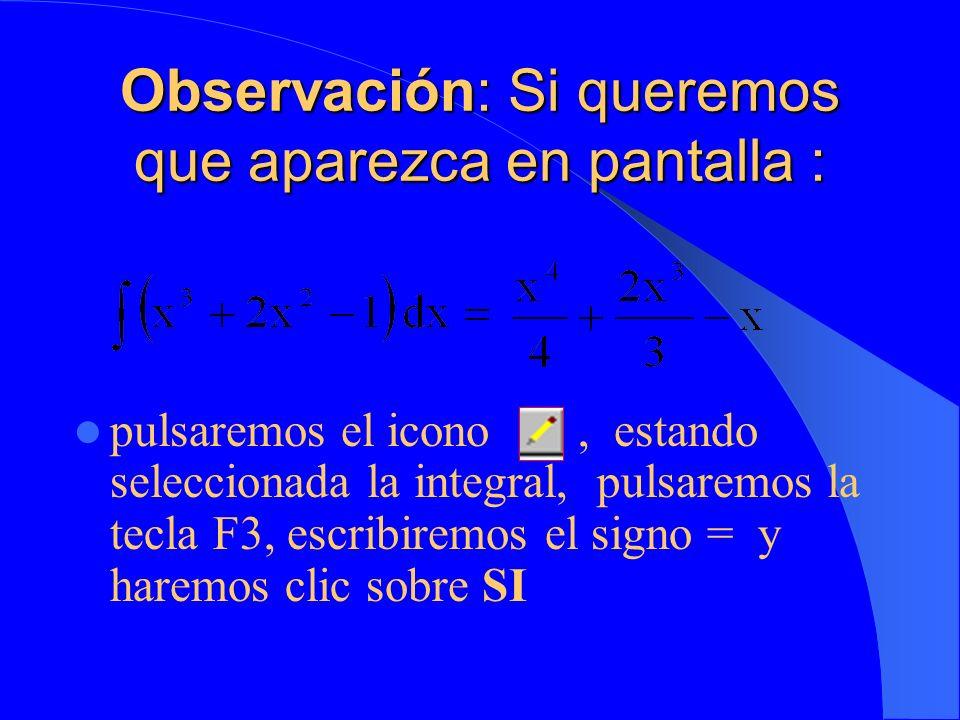 Observación: Si queremos que aparezca en pantalla : pulsaremos el icono, estando seleccionada la integral, pulsaremos la tecla F3, escribiremos el signo = y haremos clic sobre SI