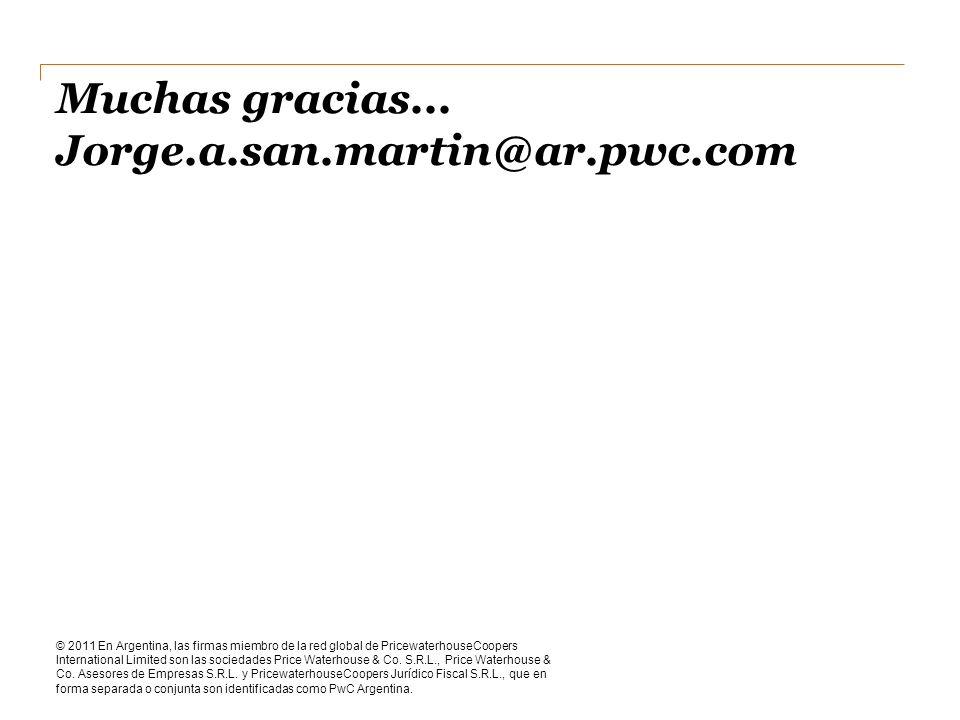 Muchas gracias... Jorge.a.san.martin@ar.pwc.com © 2011 En Argentina, las firmas miembro de la red global de PricewaterhouseCoopers International Limit