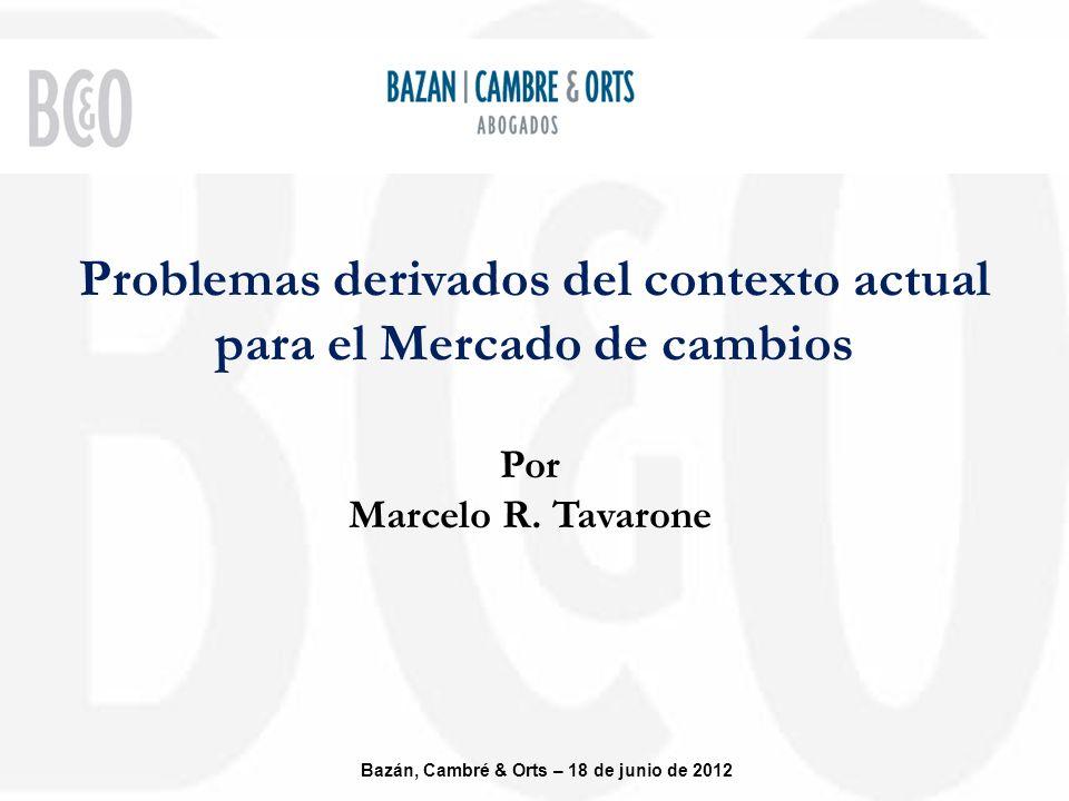 Problemas derivados del contexto actual para el Mercado de cambios Bazán, Cambré & Orts – 18 de junio de 2012 Por Marcelo R.