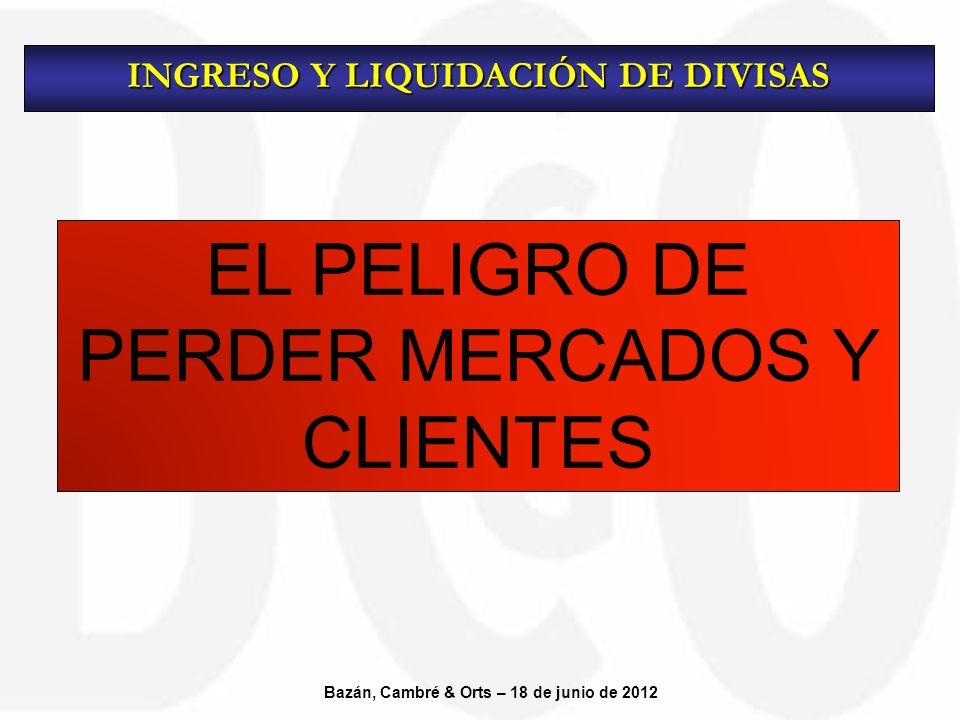 EL PELIGRO DE PERDER MERCADOS Y CLIENTES INGRESO Y LIQUIDACIÓN DE DIVISAS Bazán, Cambré & Orts – 18 de junio de 2012