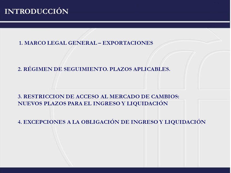 INTRODUCCIÓN 1. MARCO LEGAL GENERAL – EXPORTACIONES 2. RÉGIMEN DE SEGUIMIENTO. PLAZOS APLICABLES. 3. RESTRICCION DE ACCESO AL MERCADO DE CAMBIOS: NUEV