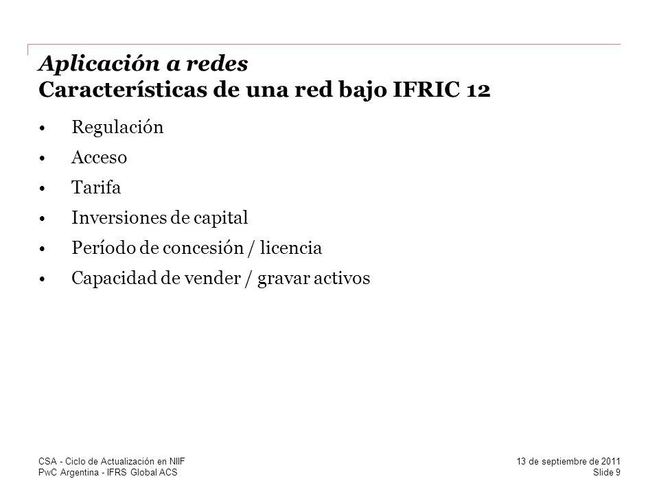 PwC Argentina - IFRS Global ACS Aplicación a redes Características de una red bajo IFRIC 12 Regulación Acceso Tarifa Inversiones de capital Período de