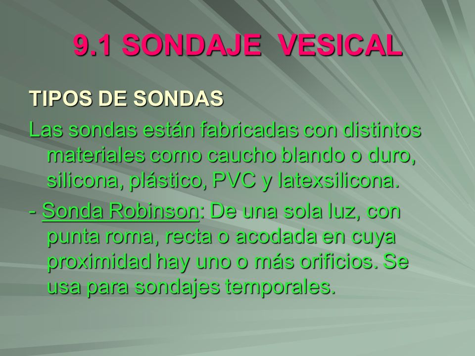 9.1 SONDAJE VESICAL TIPOS DE SONDAS Las sondas están fabricadas con distintos materiales como caucho blando o duro, silicona, plástico, PVC y latexsil