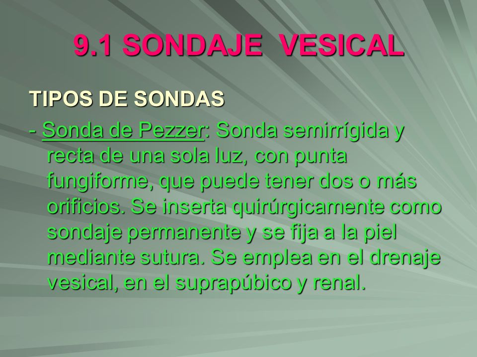 9.1 SONDAJE VESICAL TIPOS DE SONDAS - Sonda de Pezzer: Sonda semirrígida y recta de una sola luz, con punta fungiforme, que puede tener dos o más orif