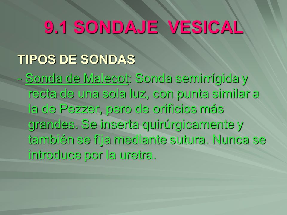 9.1 SONDAJE VESICAL TIPOS DE SONDAS - Sonda de Malecot: Sonda semirrígida y recta de una sola luz, con punta similar a la de Pezzer, pero de orificios