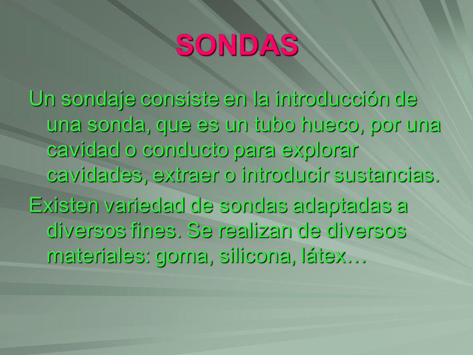 SONDAS Un sondaje consiste en la introducción de una sonda, que es un tubo hueco, por una cavidad o conducto para explorar cavidades, extraer o introd