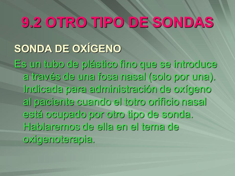 9.2 OTRO TIPO DE SONDAS SONDA DE OXÍGENO Es un tubo de plástico fino que se introduce a través de una fosa nasal (solo por una). Indicada para adminis