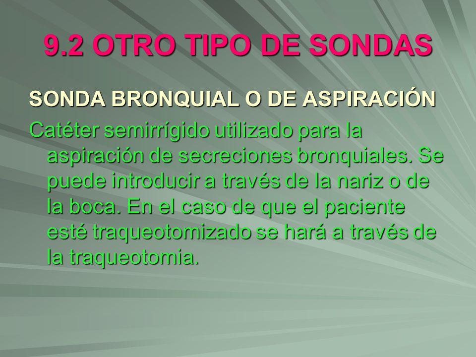 9.2 OTRO TIPO DE SONDAS SONDA BRONQUIAL O DE ASPIRACIÓN Catéter semirrígido utilizado para la aspiración de secreciones bronquiales. Se puede introduc