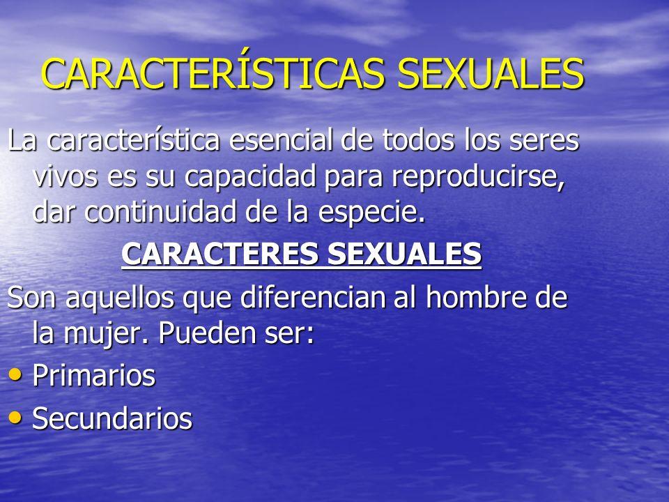CARACTERÍSTICAS SEXUALES La característica esencial de todos los seres vivos es su capacidad para reproducirse, dar continuidad de la especie. CARACTE