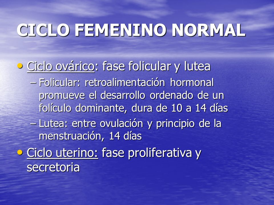 CICLO FEMENINO NORMAL Ciclo ovárico: fase folicular y lutea Ciclo ovárico: fase folicular y lutea –Folicular: retroalimentación hormonal promueve el d