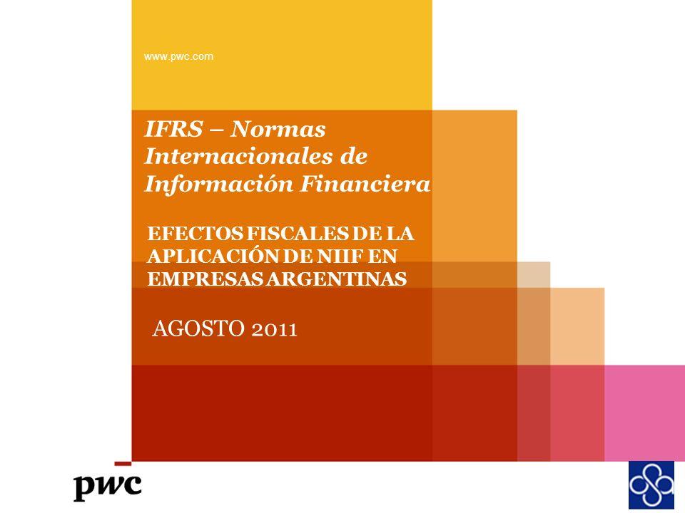 IFRS – Normas Internacionales de Información Financiera www.pwc.com EFECTOS FISCALES DE LA APLICACIÓN DE NIIF EN EMPRESAS ARGENTINAS AGOSTO 2011