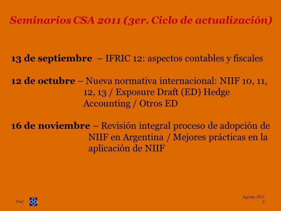 PwC Agosto 2011 3 Apertura de la jornada9:15 – 09:35 Introducción a las NIIF y su aplicación en Argentina09:35– 10:15 Relación entre la contabilidad societaria y la tributación10:15– 11:15 Break11:15– 11:30 Principales cambios generados por la adopción de las NIIF y sus derivaciones fiscales11:30 – 13:00 Almuerzo13:00 – 14:30 Principales cambios generados por la adopción de las NIIF y sus derivaciones fiscales (Cont.)14:30 – 16:15 Break16:15 – 16:30 Solución propuesta por la CSA a los eventuales efectos tributarios de la adopción de las NIIF en Argentina16:30– 17:00 Conclusiones / Cierre de la jornada17:00– 18:00 Agenda