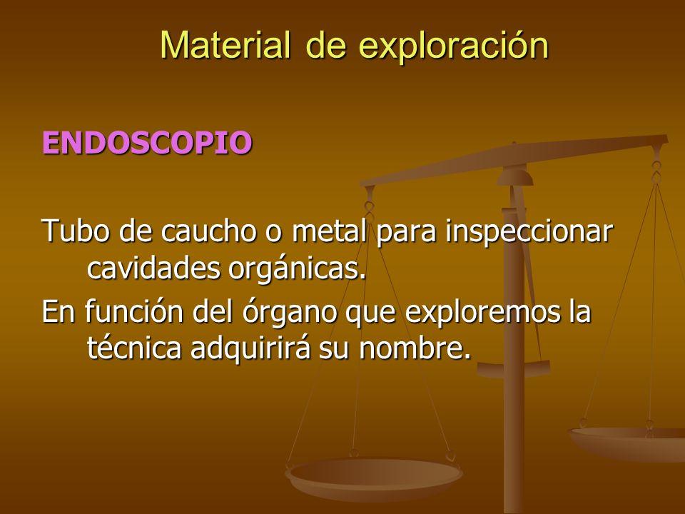 Material de exploración ENDOSCOPIO Tubo de caucho o metal para inspeccionar cavidades orgánicas. En función del órgano que exploremos la técnica adqui