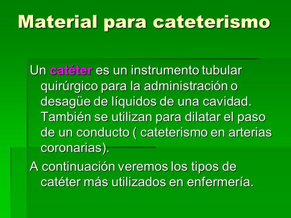 Material para cateterismo Un catéter es un instrumento tubular quirúrgico para la administración o desagüe de líquidos de una cavidad. También se util