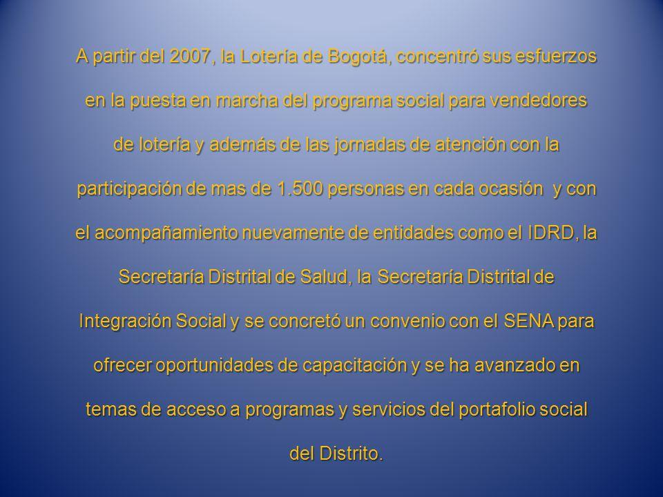 A partir del 2007, la Lotería de Bogotá, concentró sus esfuerzos en la puesta en marcha del programa social para vendedores de lotería y además de las jornadas de atención con la participación de mas de 1.500 personas en cada ocasión y con el acompañamiento nuevamente de entidades como el IDRD, la Secretaría Distrital de Salud, la Secretaría Distrital de Integración Social y se concretó un convenio con el SENA para ofrecer oportunidades de capacitación y se ha avanzado en temas de acceso a programas y servicios del portafolio social del Distrito.