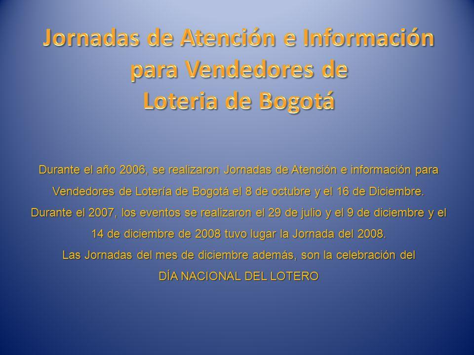 Durante el año 2006, se realizaron Jornadas de Atención e información para Vendedores de Lotería de Bogotá el 8 de octubre y el 16 de Diciembre.