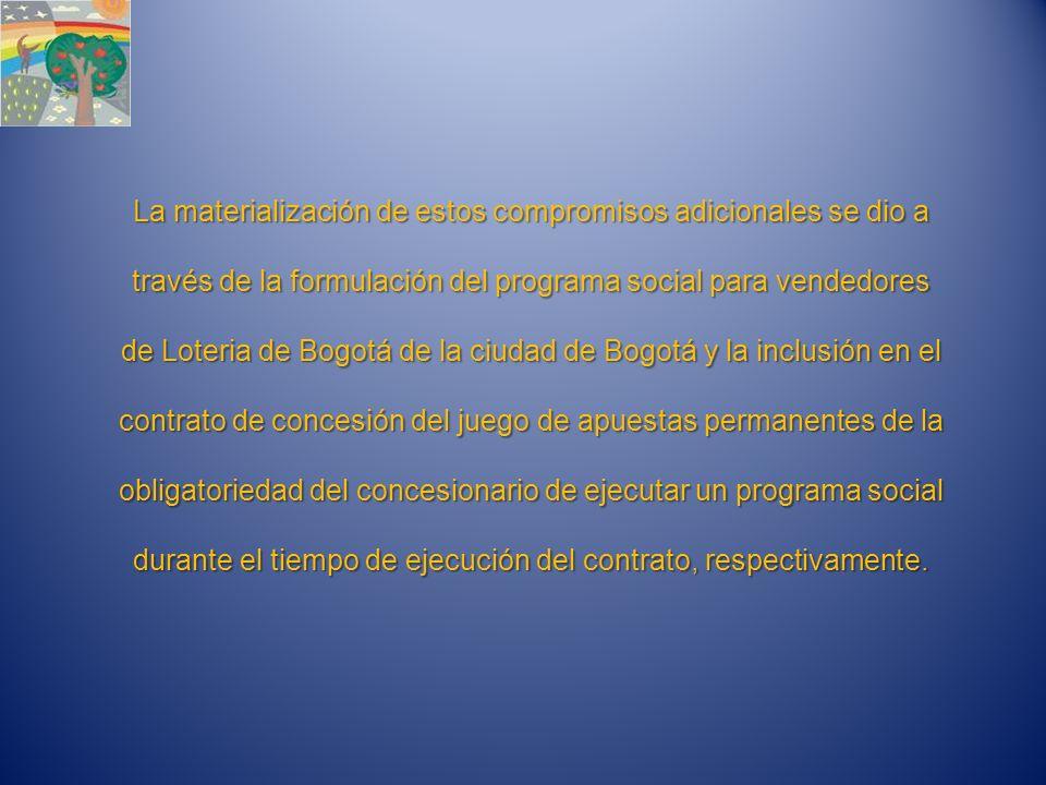 La materialización de estos compromisos adicionales se dio a través de la formulación del programa social para vendedores de Loteria de Bogotá de la ciudad de Bogotá y la inclusión en el contrato de concesión del juego de apuestas permanentes de la obligatoriedad del concesionario de ejecutar un programa social durante el tiempo de ejecución del contrato, respectivamente.