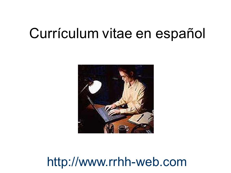 Curriculum Vitae en español Elementos que conforman un curriculum vitae –Encabezado –Objetivo y meta –Experiencia de trabajo (trabajos anteriores) –Educación Certificados Honores –Actividades e intereses –Conocimientos y habilidades especiales –Referencias (recomendaciones) http://www.rrhh-web.com