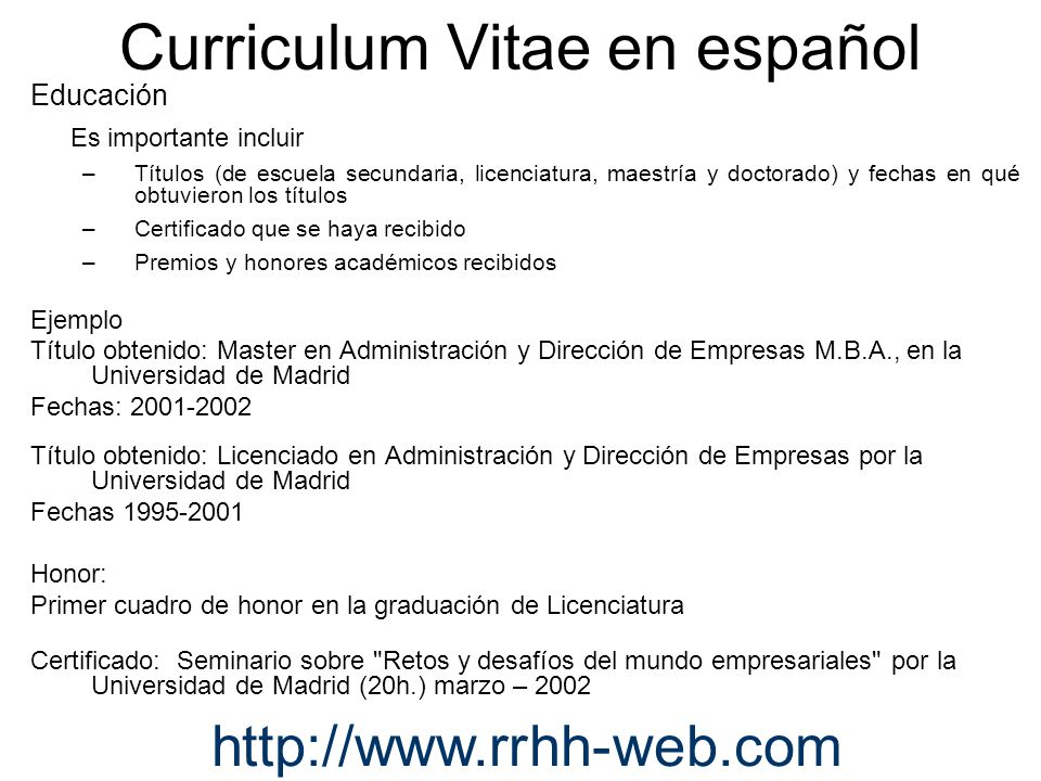 Curriculum Vitae en español Educación Es importante incluir –Títulos (de escuela secundaria, licenciatura, maestría y doctorado) y fechas en qué obtuv