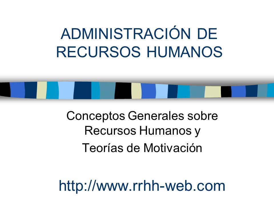 ADMINISTRACIÓN DE RECURSOS HUMANOS Conceptos Generales sobre Recursos Humanos y Teorías de Motivación http://www.rrhh-web.com