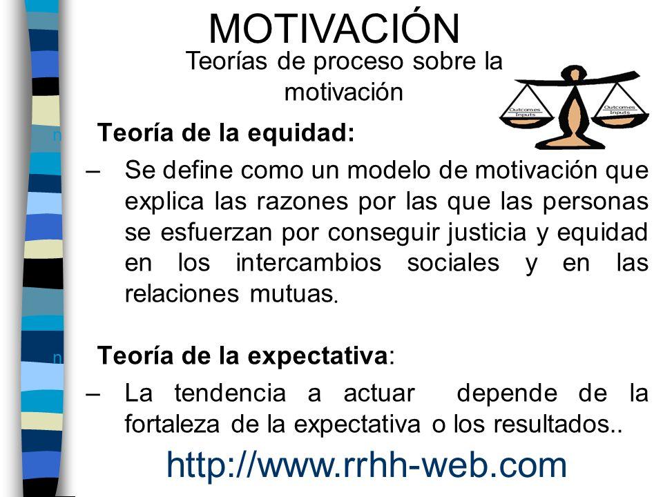 n Teoría de la equidad: –Se define como un modelo de motivación que explica las razones por las que las personas se esfuerzan por conseguir justicia y