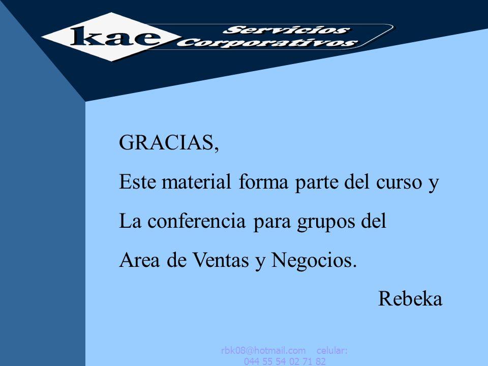 GRACIAS, Este material forma parte del curso y La conferencia para grupos del Area de Ventas y Negocios. Rebeka rbk08@hotmail.com celular: 044 55 54 0