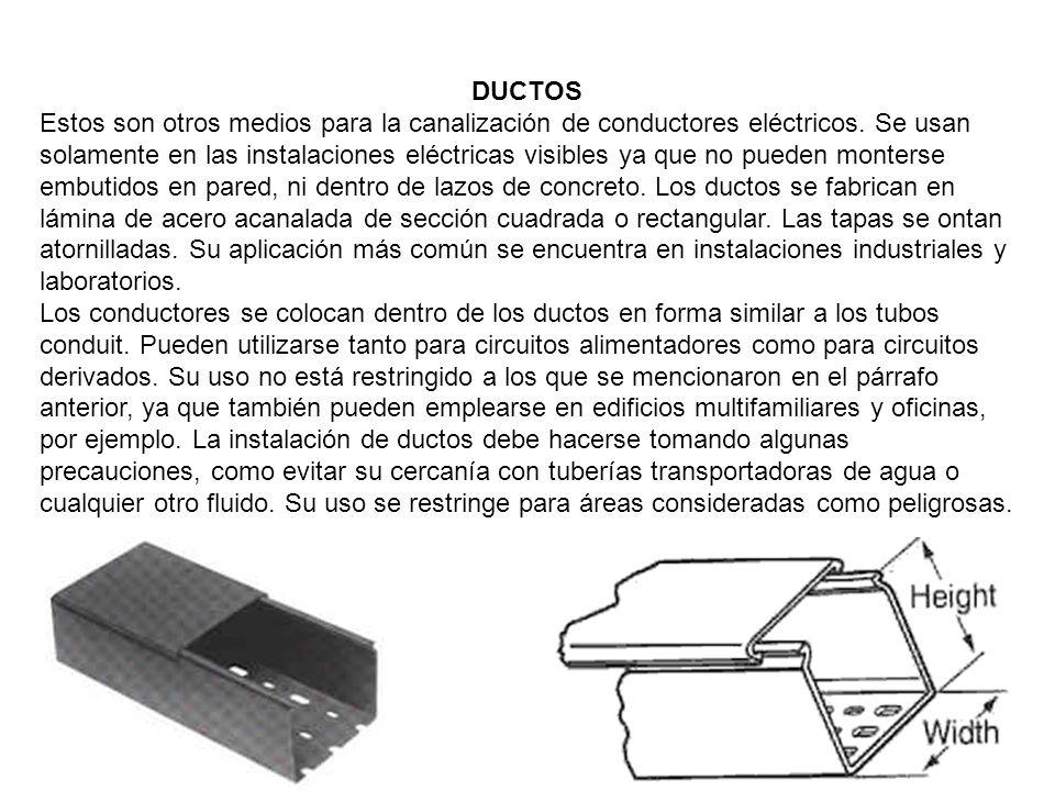 DUCTOS Estos son otros medios para la canalización de conductores eléctricos. Se usan solamente en las instalaciones eléctricas visibles ya que no pue