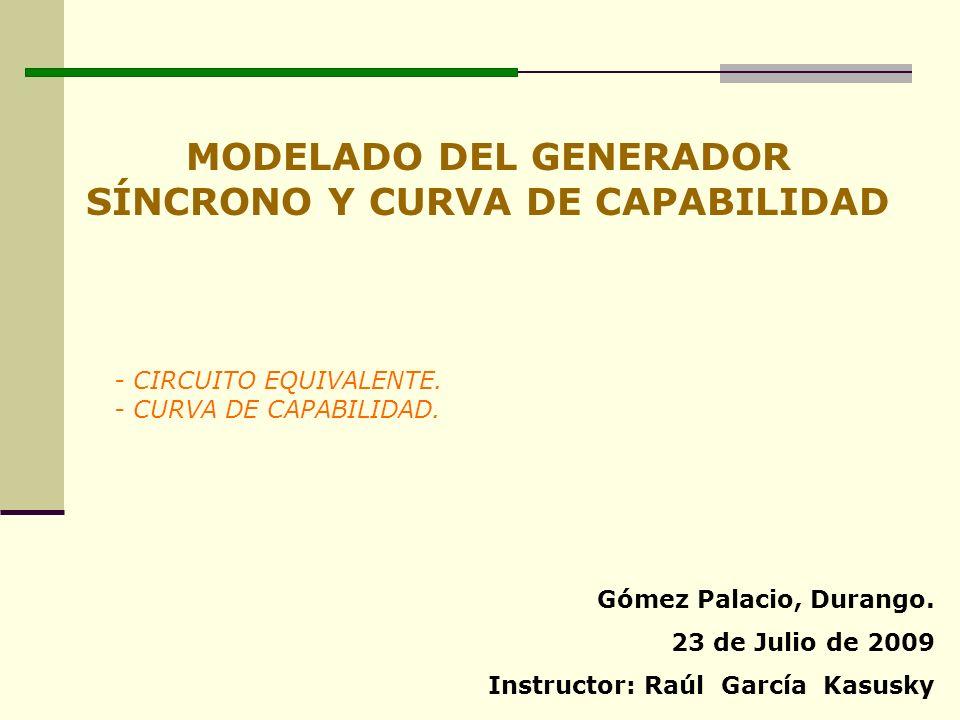 MODELADO DEL GENERADOR SÍNCRONO Y CURVA DE CAPABILIDAD - CIRCUITO EQUIVALENTE. - CURVA DE CAPABILIDAD. Gómez Palacio, Durango. 23 de Julio de 2009 Ins