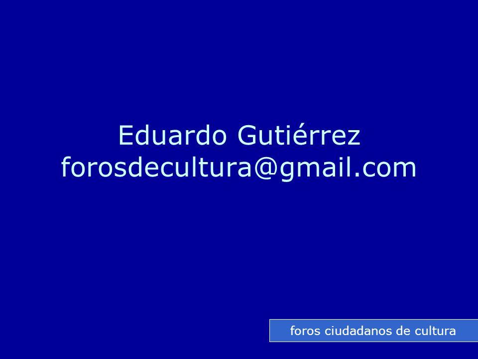 Eduardo Gutiérrez forosdecultura@gmail.com foros ciudadanos de cultura