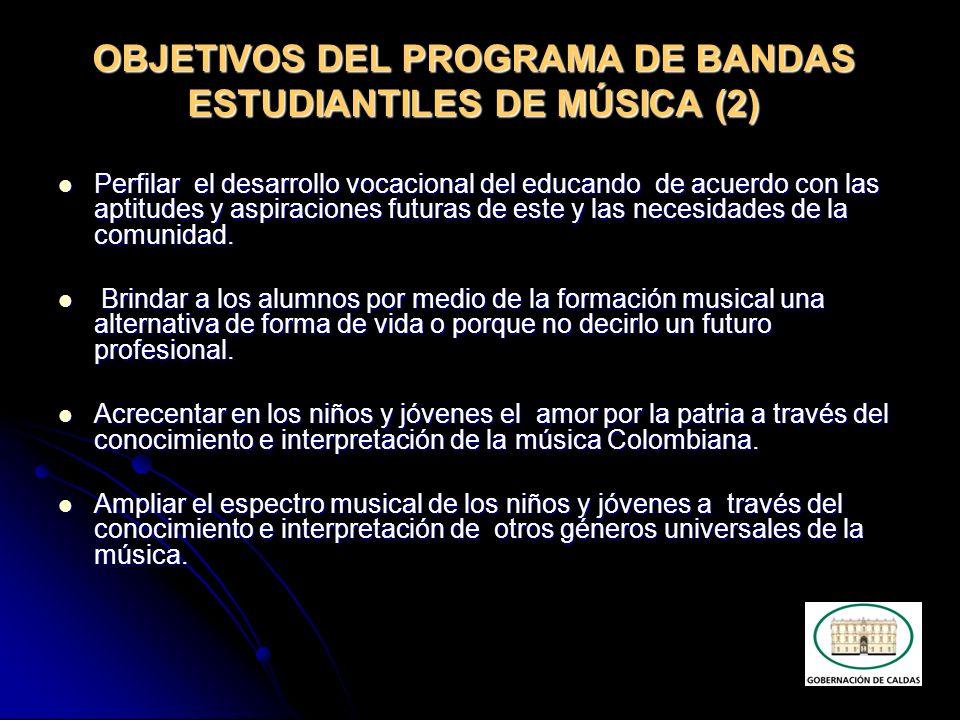 OBJETIVOS DEL PROGRAMA DE BANDAS ESTUDIANTILES DE MÚSICA (3) Continuar con el rescate y fortalecimiento de las bandas de música como institución cultural y representativa de primer orden en la vida y costumbres de las comunidades del Departamento.