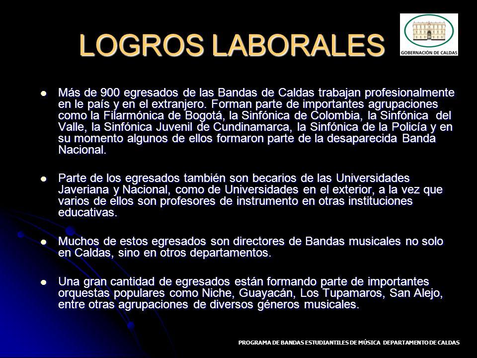 LOGROS LABORALES Más de 900 egresados de las Bandas de Caldas trabajan profesionalmente en le país y en el extranjero. Forman parte de importantes agr