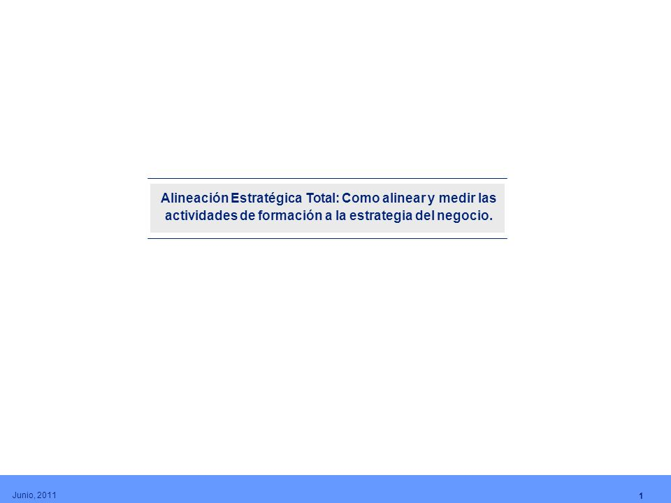 Alineación Estratégica Total: Como alinear y medir las actividades de formación a la estrategia del negocio. 1 Junio, 2011