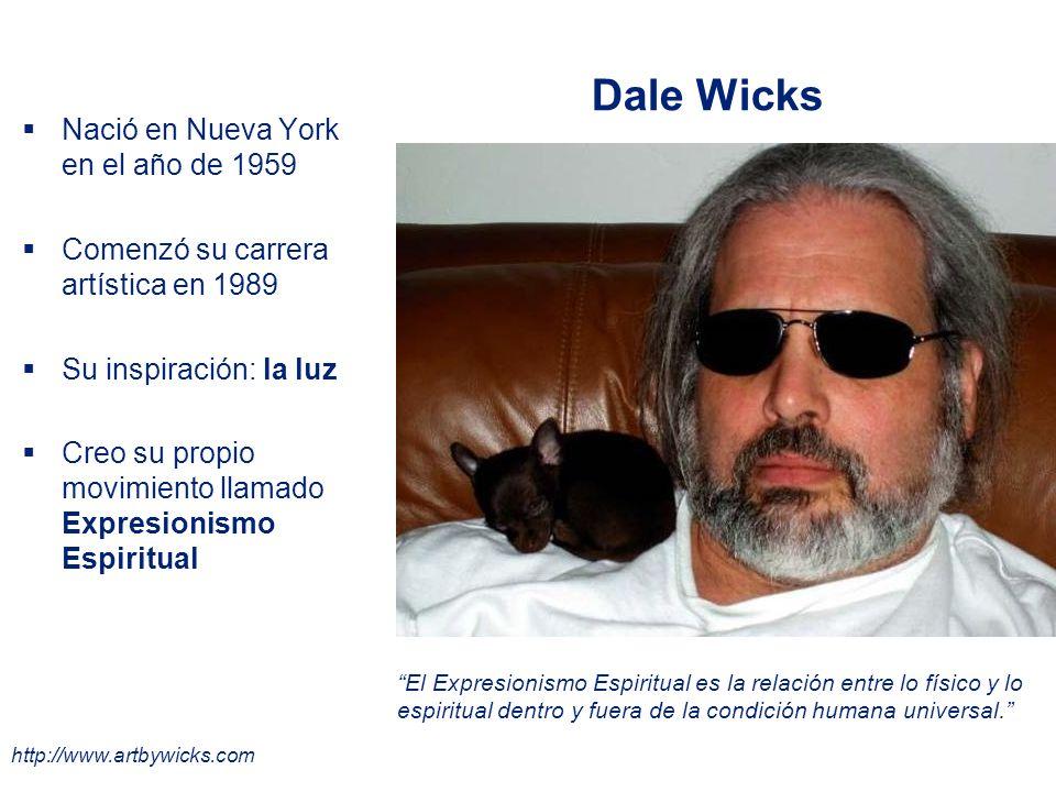 Dale Wicks Nació en Nueva York en el año de 1959 Comenzó su carrera artística en 1989 Su inspiración: la luz Creo su propio movimiento llamado Expresionismo Espiritual El Expresionismo Espiritual es la relación entre lo físico y lo espiritual dentro y fuera de la condición humana universal.