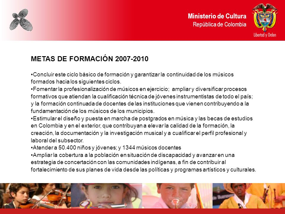 Ministerio de Cultura República de Colombia METAS DE FORMACIÓN 2007-2010 Concluir este ciclo básico de formación y garantizar la continuidad de los mú