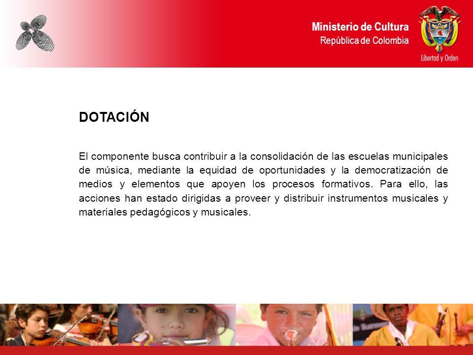 Ministerio de Cultura República de Colombia DOTACIÓN El componente busca contribuir a la consolidación de las escuelas municipales de música, mediante