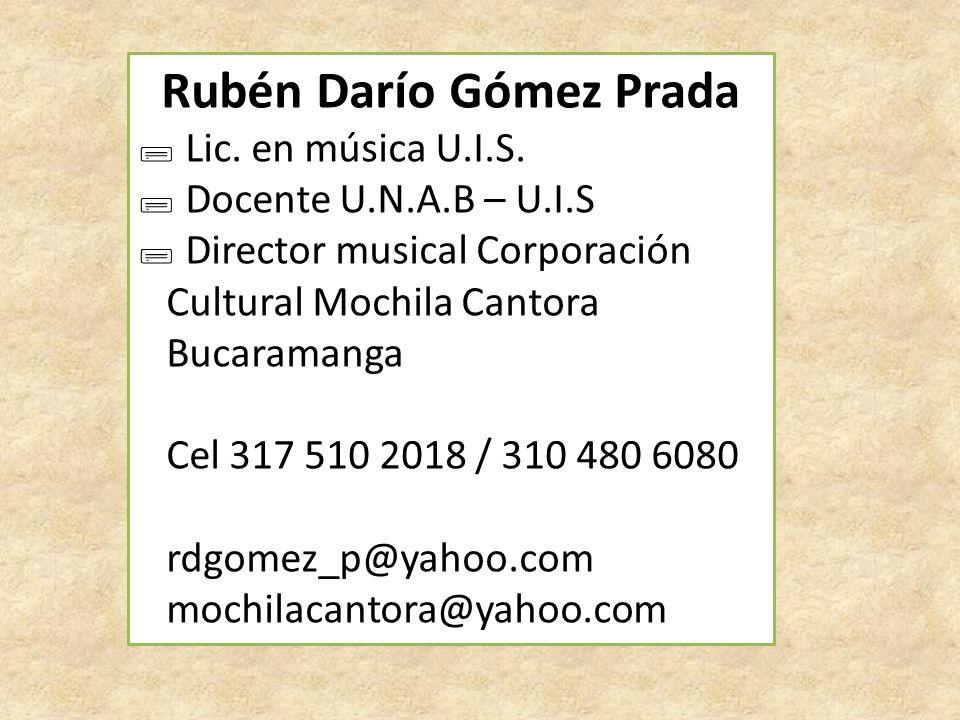 Rubén Darío Gómez Prada ; Lic. en música U.I.S. ; Docente U.N.A.B – U.I.S ; Director musical Corporación Cultural Mochila Cantora Bucaramanga Cel 317