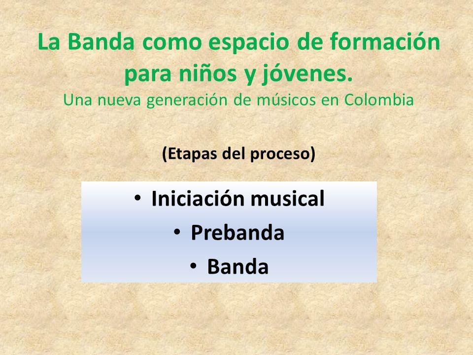 La Banda como espacio de formación para niños y jóvenes. Una nueva generación de músicos en Colombia (Etapas del proceso) Iniciación musical Prebanda