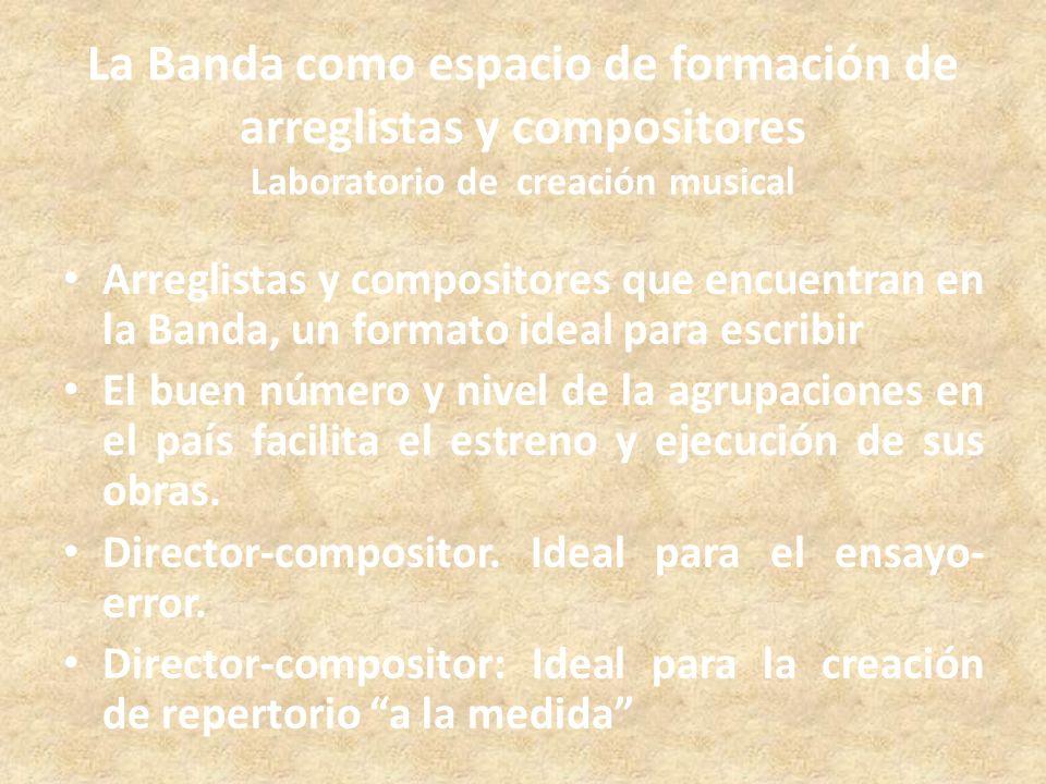La Banda como espacio de formación de arreglistas y compositores Laboratorio de creación musical Arreglistas y compositores que encuentran en la Banda