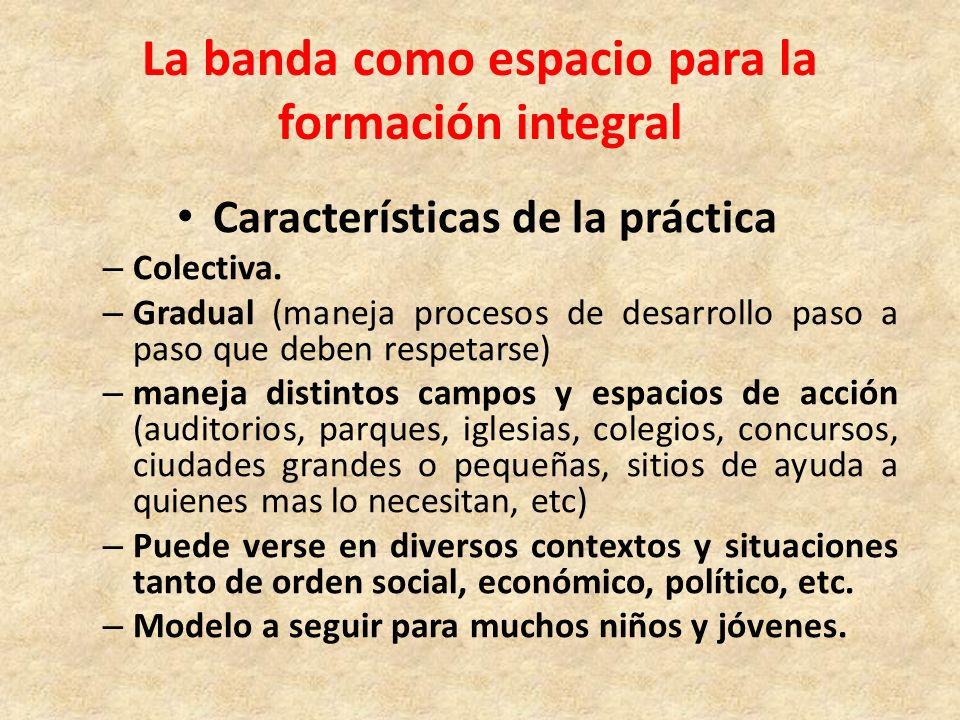 La banda como espacio para la formación integral Características de la práctica – Colectiva. – Gradual (maneja procesos de desarrollo paso a paso que