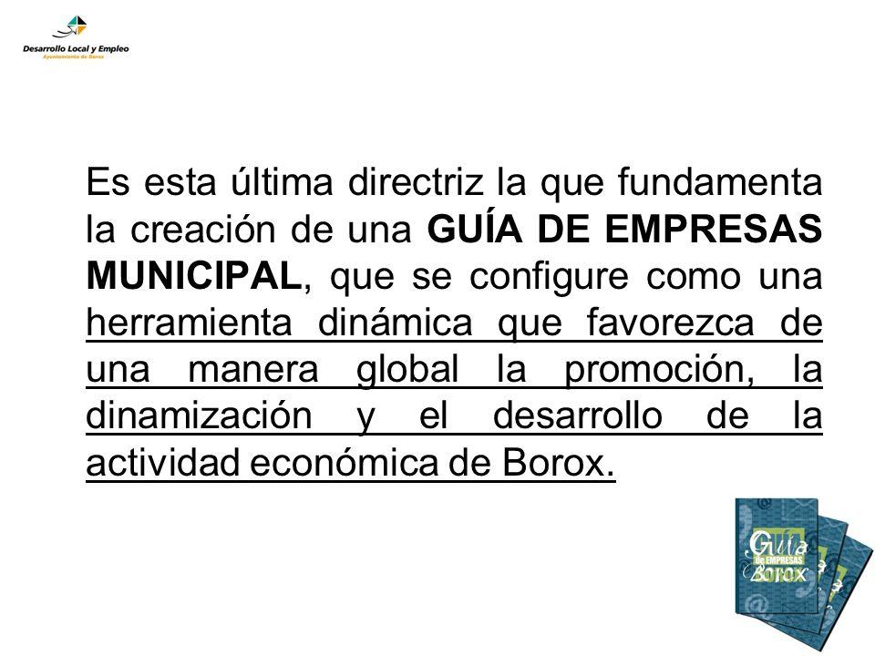 Es esta última directriz la que fundamenta la creación de una GUÍA DE EMPRESAS MUNICIPAL, que se configure como una herramienta dinámica que favorezca de una manera global la promoción, la dinamización y el desarrollo de la actividad económica de Borox.