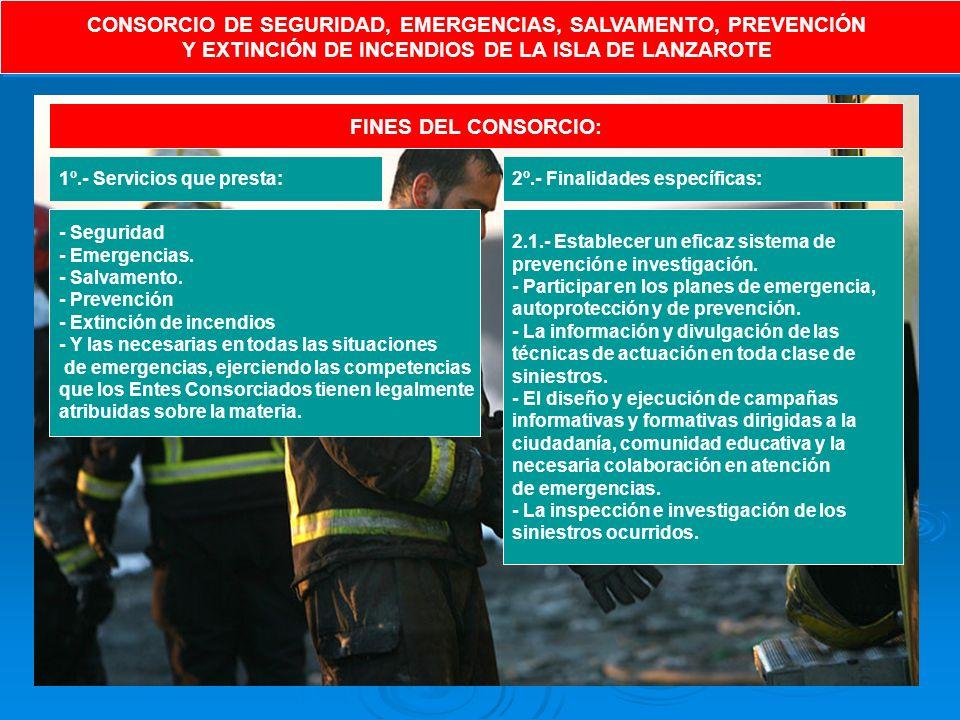 CONSORCIO DE SEGURIDAD, EMERGENCIAS, SALVAMENTO, PREVENCIÓN Y EXTINCIÓN DE INCENDIOS DE LA ISLA DE LANZAROTE CONSORCIO DE SEGURIDAD, EMERGENCIAS, SALVAMENTO, PREVENCIÓN Y EXTINCIÓN DE INCENDIOS DE LA ISLA DE LANZAROTE FINES DEL CONSORCIO: 1º.- Servicios que presta: - Seguridad - Emergencias.