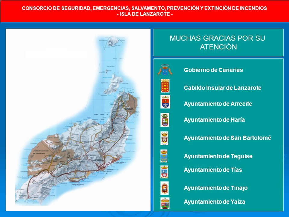 CONSORCIO DE SEGURIDAD, EMERGENCIAS, SALVAMENTO, PREVENCIÓN Y EXTINCIÓN DE INCENDIOS - ISLA DE LANZAROTE - CONSORCIO DE SEGURIDAD, EMERGENCIAS, SALVAMENTO, PREVENCIÓN Y EXTINCIÓN DE INCENDIOS - ISLA DE LANZAROTE - MUCHAS GRACIAS POR SU ATENCIÓN Gobierno de Canarias Cabildo Insular de Lanzarote Ayuntamiento de Arrecife Ayuntamiento de Haría Ayuntamiento de San Bartolomé Ayuntamiento de Teguise Ayuntamiento de Tías Ayuntamiento de Tinajo Ayuntamiento de Yaiza
