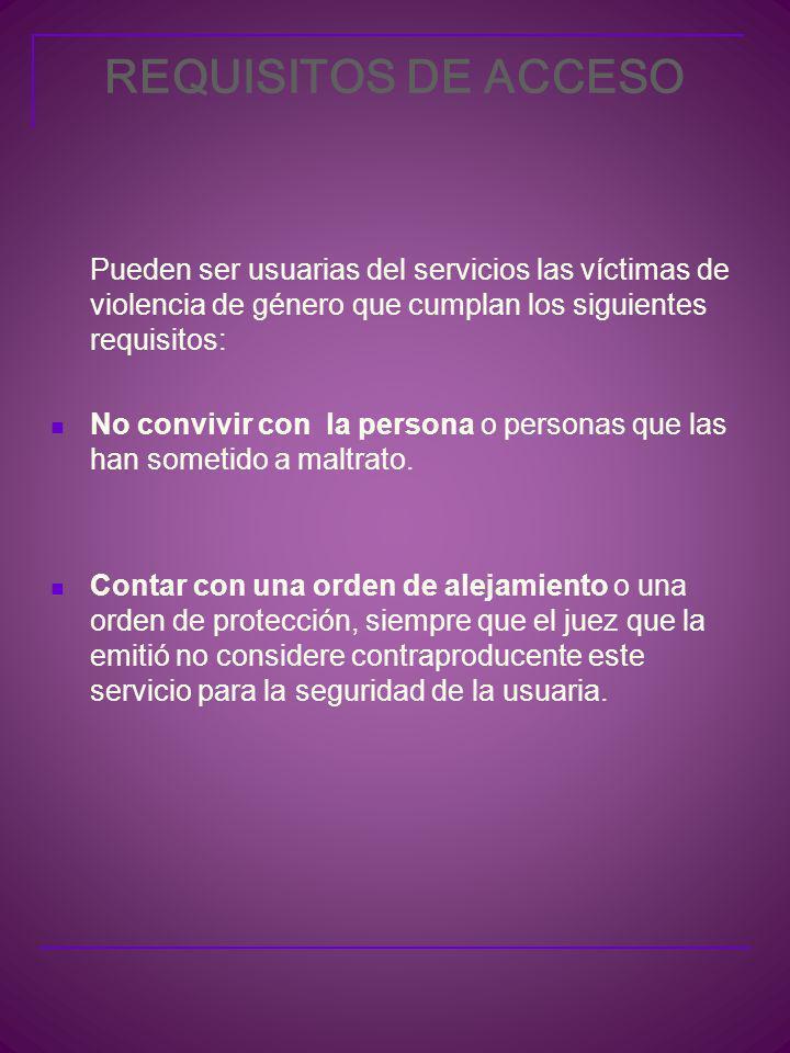 REQUISITOS DE ACCESO Pueden ser usuarias del servicios las víctimas de violencia de género que cumplan los siguientes requisitos: No convivir con la persona o personas que las han sometido a maltrato.