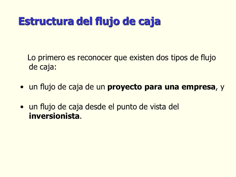 Estructura del flujo de caja Lo primero es reconocer que existen dos tipos de flujo de caja: un flujo de caja de un proyecto para una empresa, y un fl