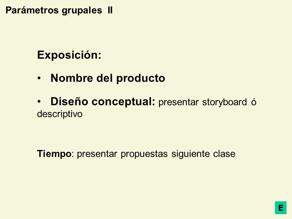 Parámetros grupales II Exposición: Nombre del producto Diseño conceptual: presentar storyboard ó descriptivo Tiempo: presentar propuestas siguiente cl
