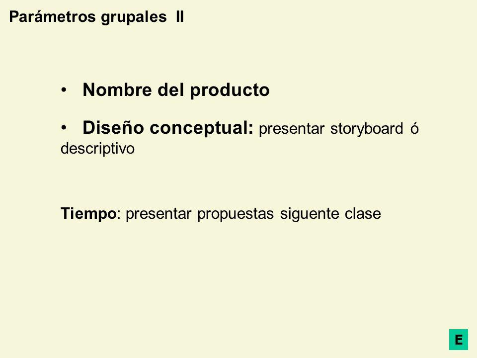 Parámetros grupales II Nombre del producto Diseño conceptual: presentar storyboard ó descriptivo Tiempo: presentar propuestas siguente clase E