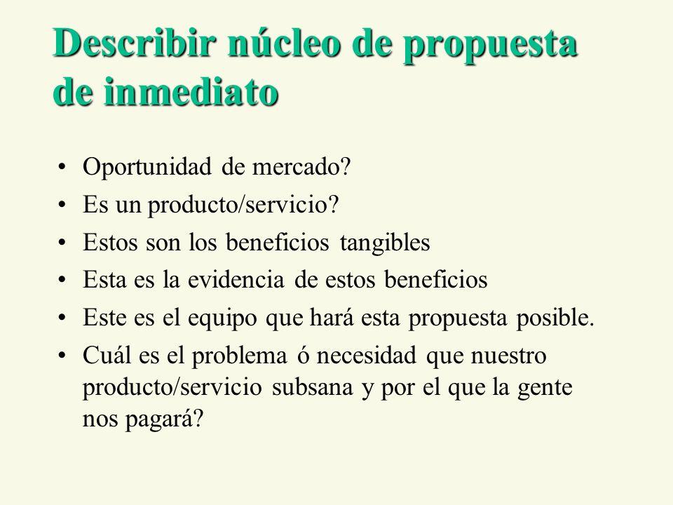 Describir núcleo de propuesta de inmediato Oportunidad de mercado? Es un producto/servicio? Estos son los beneficios tangibles Esta es la evidencia de